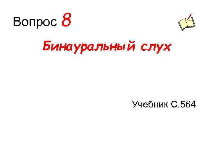 Вопрос 8 Бинауральный слух Учебник С. 564
