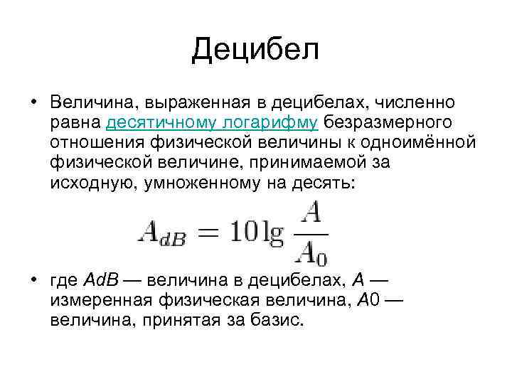 Децибел • Величина, выраженная в децибелах, численно равна десятичному логарифму безразмерного отношения физической величины
