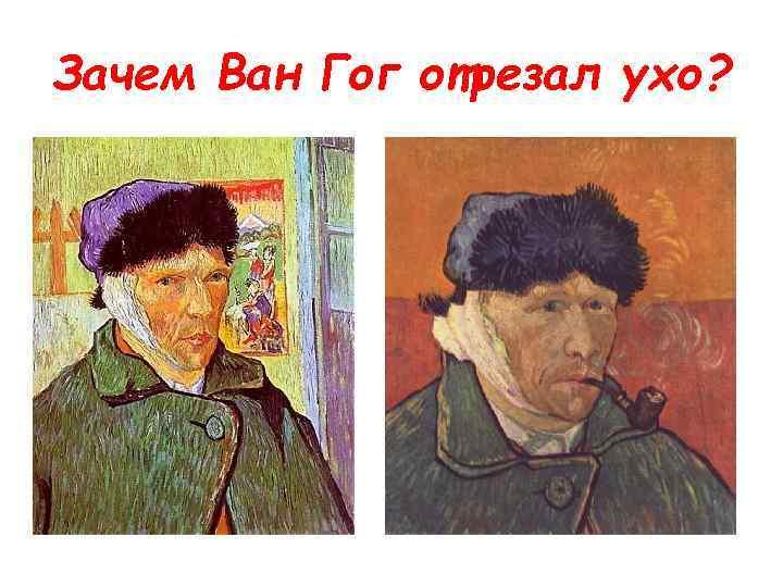 Зачем Ван Гог отрезал ухо?