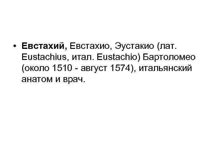 • Евстахий, Евстахио, Эустакио (лат. Eustachius, итал. Eustachio) Бартоломео (около 1510 август 1574),