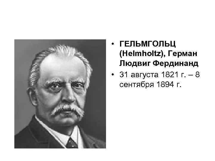 • ГЕЛЬМГОЛЬЦ (Helmholtz), Герман Людвиг Фердинанд • 31 августа 1821 г. – 8