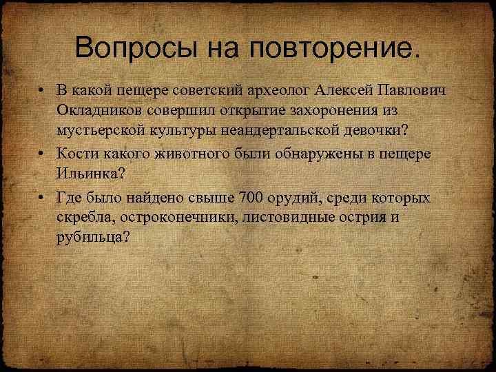 Вопросы на повторение. • В какой пещере советский археолог Алексей Павлович Окладников совершил открытие