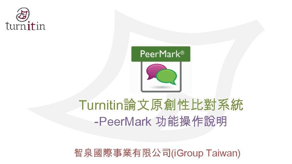 Turnitin論文原創性比對系統 -Peer. Mark 功能操作說明 智泉國際事業有限公司(i. Group Taiwan)