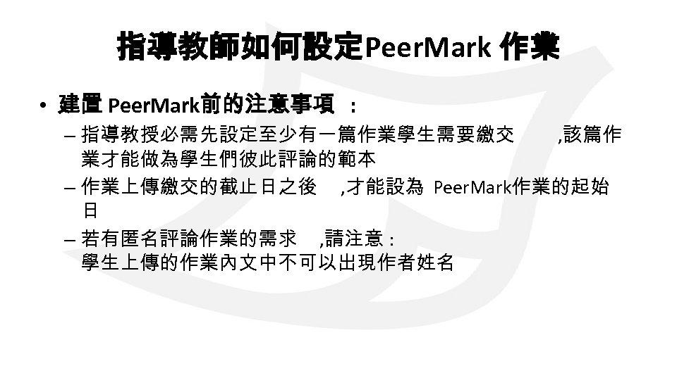 指導教師如何設定Peer. Mark 作業 • 建置 Peer. Mark前的注意事項 : – 指導教授必需先設定至少有一篇作業學生需要繳交 , 該篇作 業才能做為學生們彼此評論的範本 –