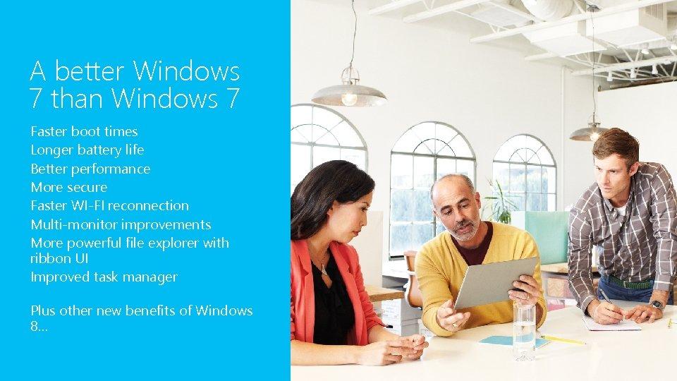 A better Windows 7 than Windows 7 Faster boot times Longer battery life Better