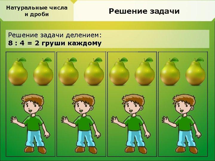 Натуральные числа и дроби Решение задачи делением: 8 : 4 = 2 груши каждому