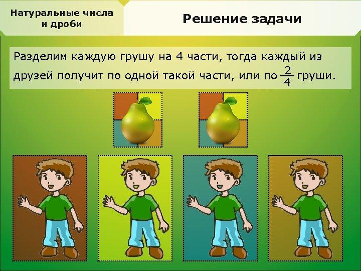 Натуральные числа и дроби Решение задачи Разделим каждую грушу на 4 части, тогда каждый