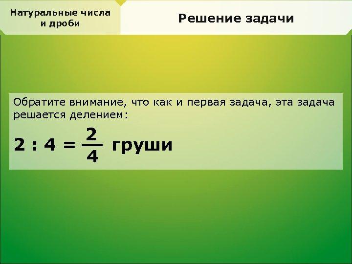 Натуральные числа и дроби Решение задачи Обратите внимание, что как и первая задача, эта