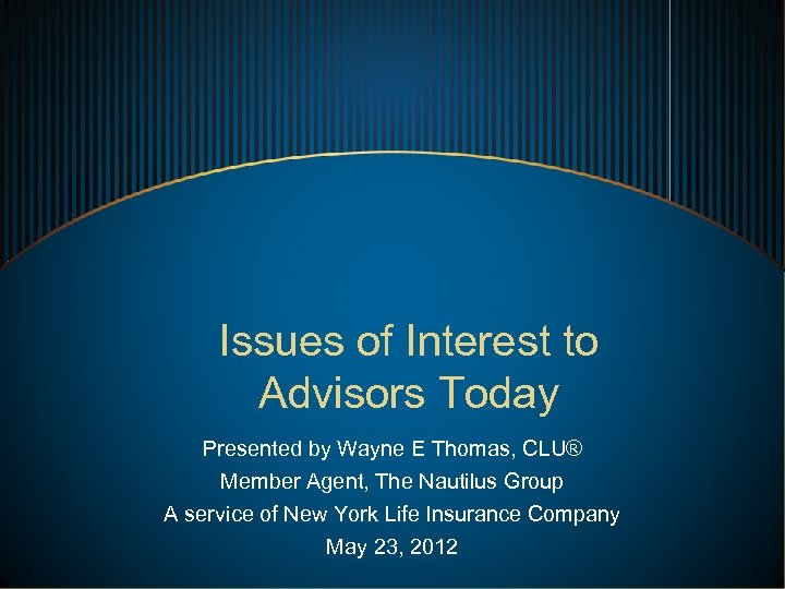Issues of Interest to Advisors Today Presented by Wayne E Thomas, CLU® Member Agent,