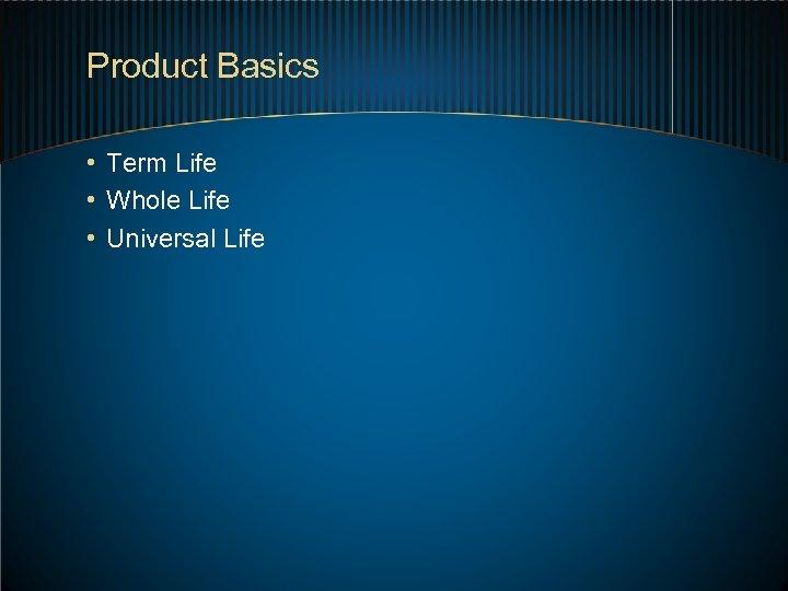 Product Basics • Term Life • Whole Life • Universal Life