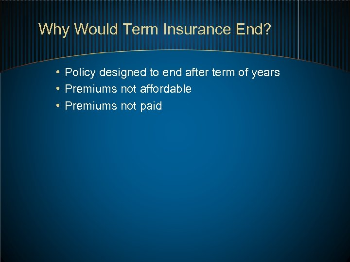 Why Would Term Insurance End? • Policy designed to end after term of years