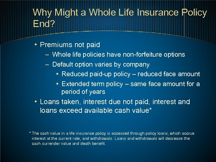 Why Might a Whole Life Insurance Policy End? • Premiums not paid – Whole
