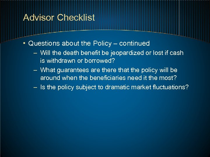 Advisor Checklist • Questions about the Policy – continued – Will the death benefit