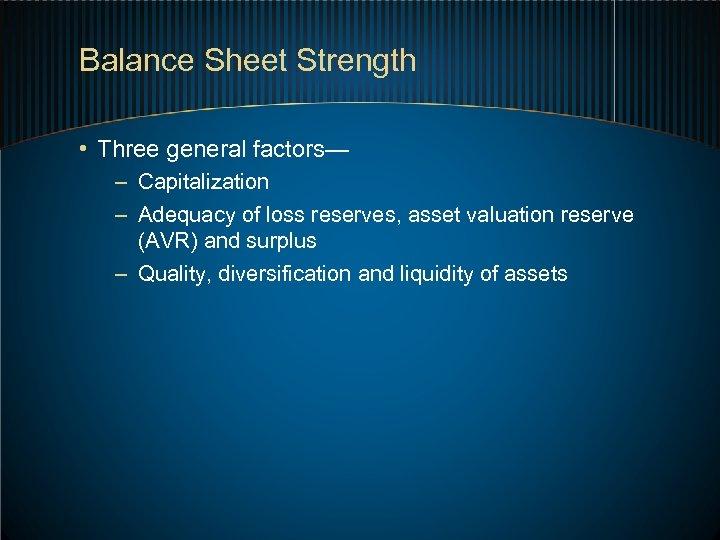 Balance Sheet Strength • Three general factors— – Capitalization – Adequacy of loss reserves,