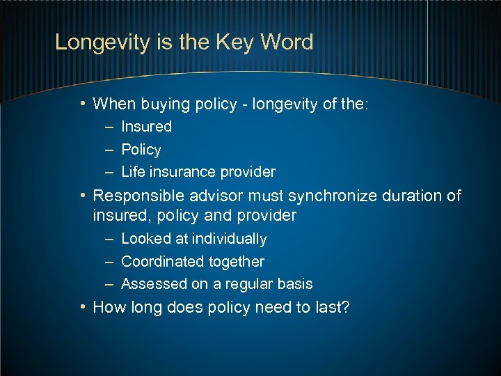 Longevity is the Key Word • When buying policy - longevity of the: –