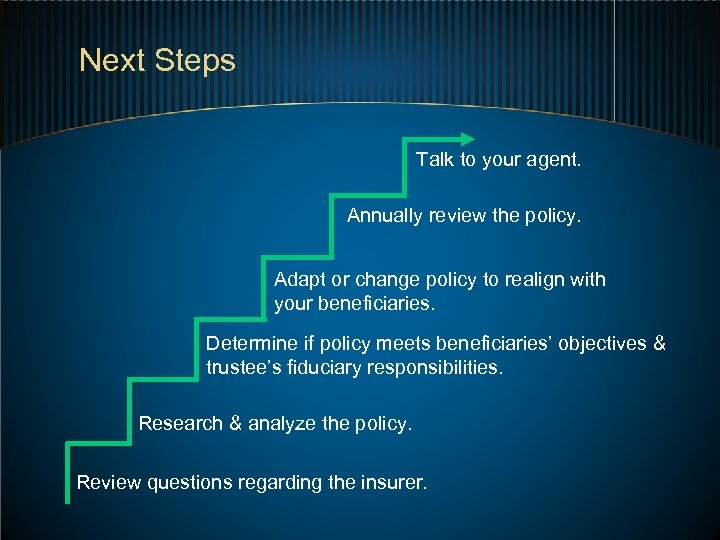 Next Steps Talk to your agent. Annually review the policy. Adapt or change policy