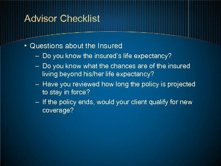 Advisor Checklist • Questions about the Insured – Do you know the insured's life