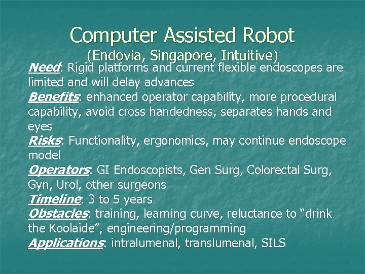 Computer Assisted Robot (Endovia, Singapore, Intuitive) Need: Rigid platforms and current flexible endoscopes are