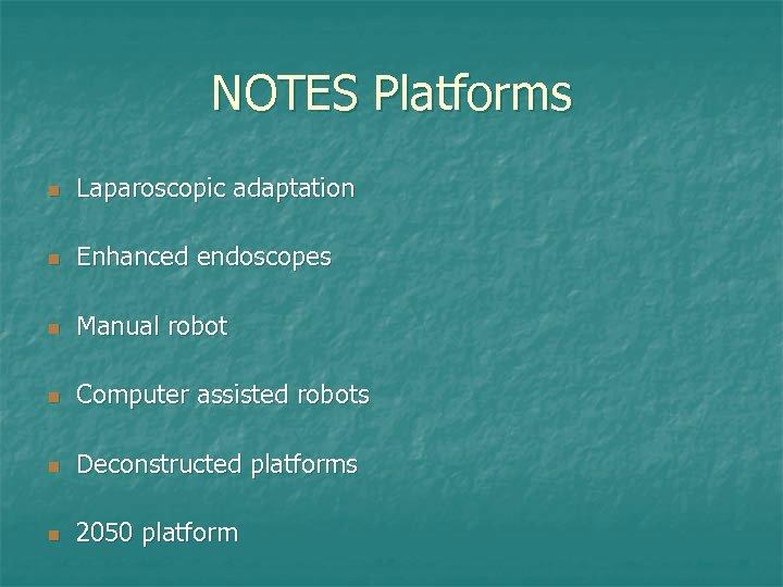 NOTES Platforms n Laparoscopic adaptation n Enhanced endoscopes n Manual robot n Computer assisted