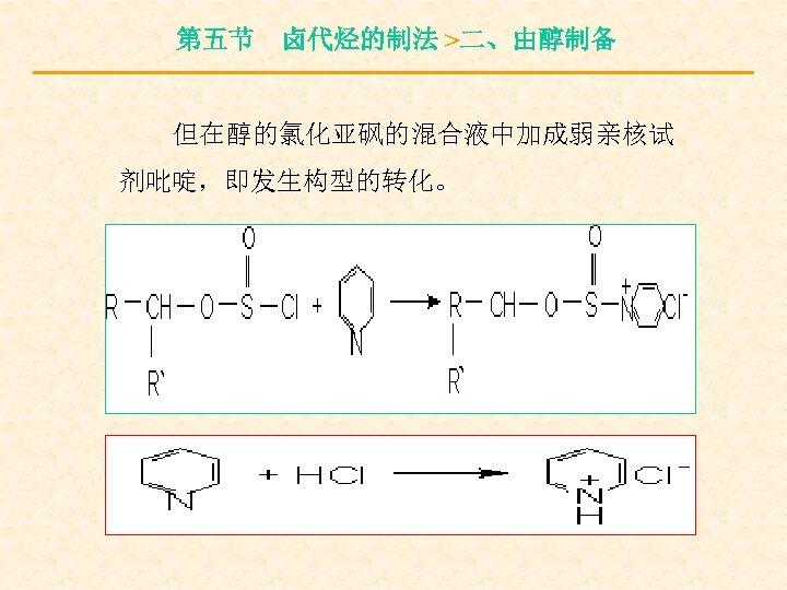 第五节 卤代烃的制法 >二、由醇制备 但在醇的氯化亚砜的混合液中加成弱亲核试 剂吡啶,即发生构型的转化。
