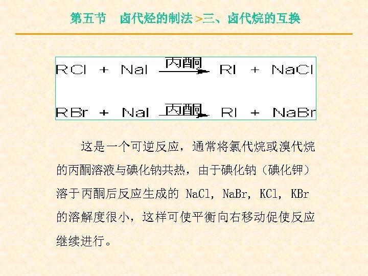 第五节 卤代烃的制法 >三、卤代烷的互换 这是一个可逆反应,通常将氯代烷或溴代烷 的丙酮溶液与碘化钠共热,由于碘化钠(碘化钾) 溶于丙酮后反应生成的 Na. Cl, Na. Br, KCl, KBr 的溶解度很小,这样可使平衡向右移动促使反应 继续进行。