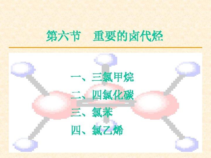 第六节 重要的卤代烃 一、三氯甲烷 二、四氯化碳 三、氯苯 四、氯乙烯