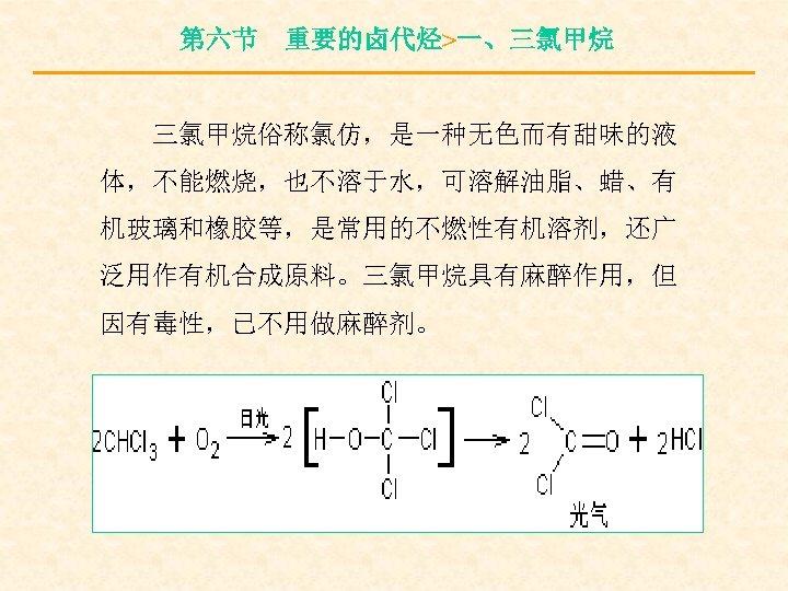 第六节 重要的卤代烃>一、三氯甲烷俗称氯仿,是一种无色而有甜味的液 体,不能燃烧,也不溶于水,可溶解油脂、蜡、有 机玻璃和橡胶等,是常用的不燃性有机溶剂,还广 泛用作有机合成原料。三氯甲烷具有麻醉作用,但 因有毒性,已不用做麻醉剂。