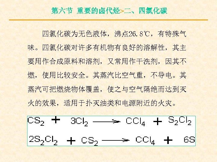 第六节 重要的卤代烃>二、四氯化碳为无色液体,沸点 26. 8℃,有特殊气 味。四氯化碳对许多有机物有良好的溶解性,其主 要用作合成原料和溶剂,又常用作干洗剂,因其不 燃,使用比较安全。其蒸汽比空气重,不导电。其 蒸汽可把燃烧物体覆盖,使之与空气隔绝而达到灭 火的效果,适用于扑灭油类和电源附近的火灾。
