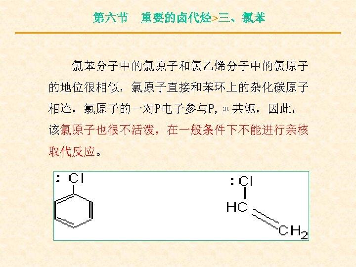 第六节 重要的卤代烃>三、氯苯 氯苯分子中的氯原子和氯乙烯分子中的氯原子 的地位很相似,氯原子直接和苯环上的杂化碳原子 相连,氯原子的一对P电子参与P, π共轭,因此, 该氯原子也很不活泼,在一般条件下不能进行亲核 取代反应。