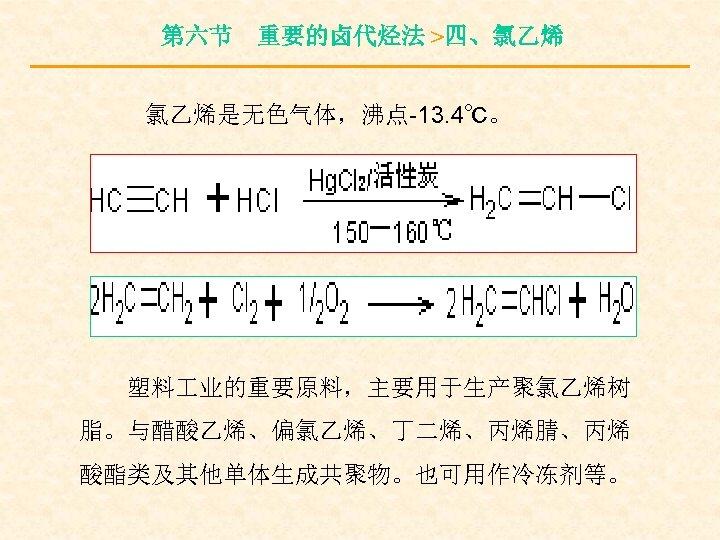 第六节 重要的卤代烃法 >四、氯乙烯 氯乙烯是无色气体,沸点-13. 4℃。 塑料 业的重要原料,主要用于生产聚氯乙烯树 脂。与醋酸乙烯、偏氯乙烯、丁二烯、丙烯腈、丙烯 酸酯类及其他单体生成共聚物。也可用作冷冻剂等。