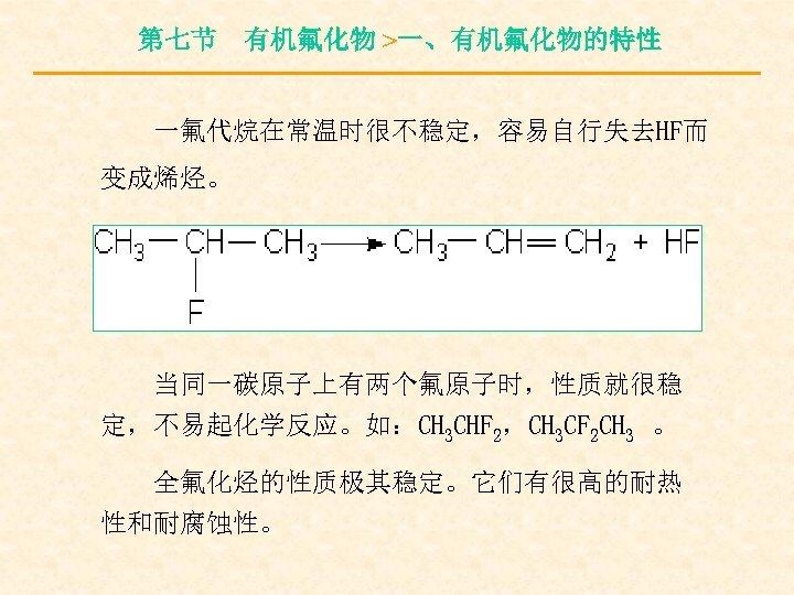 第七节 有机氟化物 >一、有机氟化物的特性 一氟代烷在常温时很不稳定,容易自行失去HF而 变成烯烃。 当同一碳原子上有两个氟原子时,性质就很稳 定,不易起化学反应。如:CH 3 CHF 2,CH 3 CF 2 CH