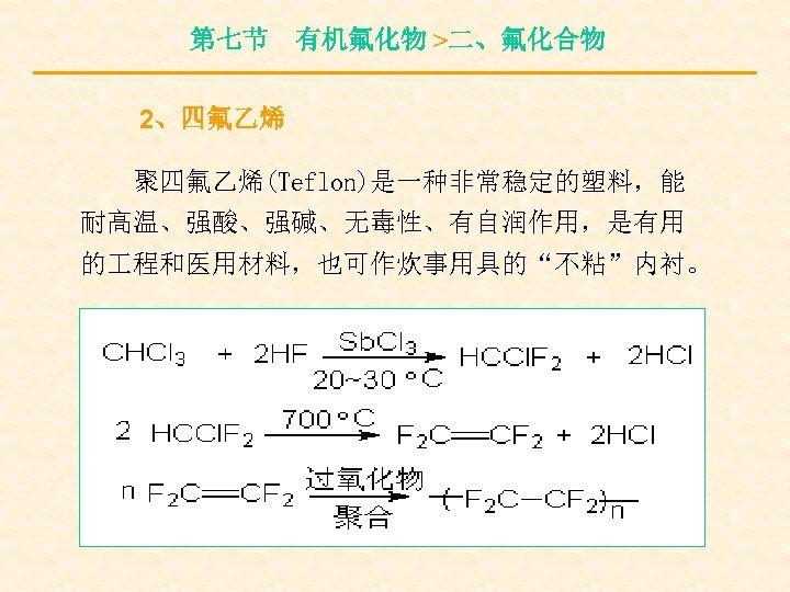 """第七节 有机氟化物 >二、氟化合物 2、四氟乙烯 聚四氟乙烯(Teflon)是一种非常稳定的塑料,能 耐高温、强酸、强碱、无毒性、有自润作用,是有用 的 程和医用材料,也可作炊事用具的""""不粘""""内衬。"""