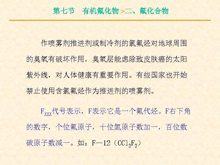 第七节 有机氟化物 >二、氟化合物 作喷雾剂推进剂或制冷剂的氯氟烃对地球周围 的臭氧有破坏作用,臭氧层能虑除致皮肤癌的太阳 紫外线,对人体健康有重要作用。有些国家也开始 禁止使用含氯氟烃作为推进剂的喷雾剂。 FXXX代号表示,F表示它是一个氟代烃。F右下角 的数字,个位氟原子,十位氢原子数加一,百位数 碳原子数减一。如:F— 12(CCl 2 F 2)