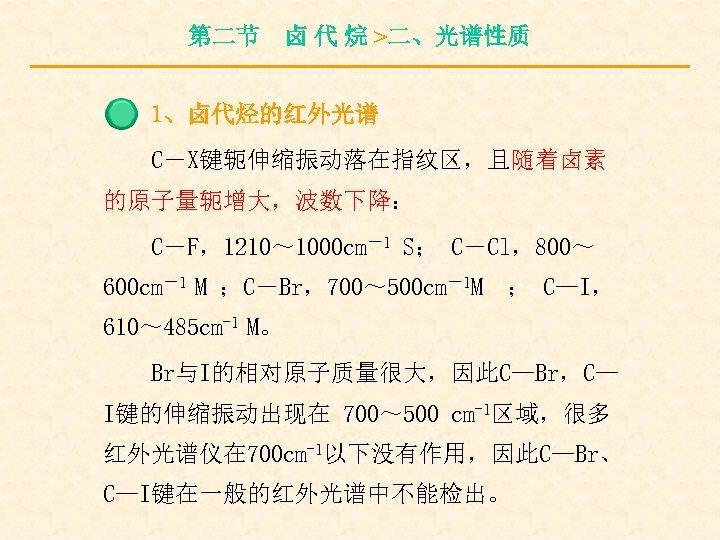 第二节 卤 代 烷 >二、光谱性质 1、卤代烃的红外光谱 C-X键轭伸缩振动落在指纹区,且随着卤素 的原子量轭增大,波数下降: C-F,1210~ 1000 cm-1 S; C-Cl,800~ 600
