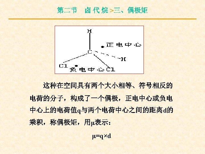 第二节 卤 代 烷 >三、偶极矩 这种在空间具有两个大小相等、符号相反的 电荷的分子,构成了一个偶极,正电中心或负电 中心上的电荷值q与两个电荷中心之间的距离d的 乘积,称偶极矩,用μ表示: μ=q×d