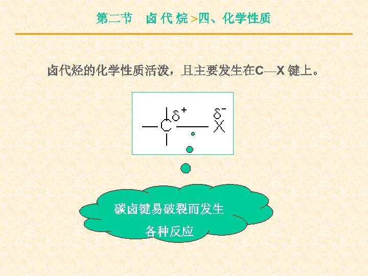 第二节 卤 代 烷 >四、化学性质 卤代烃的化学性质活泼,且主要发生在C—X 键上。 碳卤键易破裂而发生 各种反应