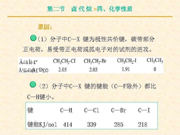 第二节 卤 代 烷 >四、化学性质 原因: (1)分子中C—X 键为极性共价键,碳带部分 正电荷,易受带正电荷或孤电子对的试剂的进攻。 (2)分子中C—X 键的键能(C—F除外)都比 C—H键小。 键 键能KJ/mol