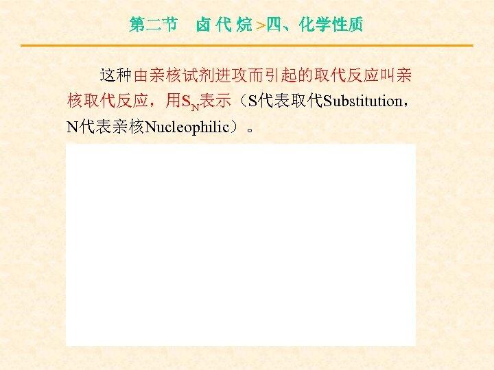 第二节 卤 代 烷 >四、化学性质 这种由亲核试剂进攻而引起的取代反应叫亲 核取代反应,用SN表示(S代表取代Substitution, N代表亲核Nucleophilic)。