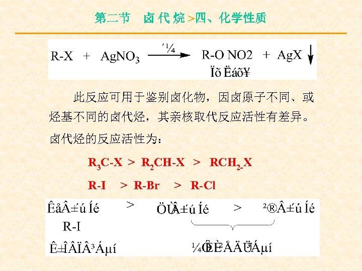 第二节 卤 代 烷 >四、化学性质 此反应可用于鉴别卤化物,因卤原子不同、或 烃基不同的卤代烃,其亲核取代反应活性有差异。 卤代烃的反应活性为: R 3 C-X > R 2