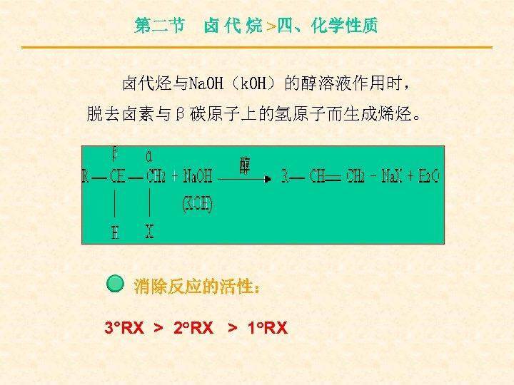 第二节 卤 代 烷 >四、化学性质 卤代烃与Na. OH(k. OH)的醇溶液作用时, 脱去卤素与β碳原子上的氢原子而生成烯烃。 消除反应的活性: 3°RX > 2°RX >