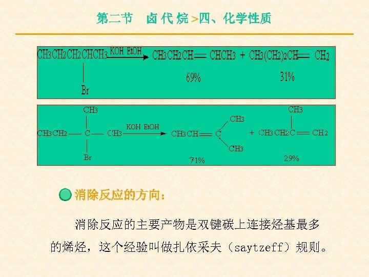 第二节 卤 代 烷 >四、化学性质 消除反应的方向: 消除反应的主要产物是双键碳上连接烃基最多 的烯烃,这个经验叫做扎依采夫(saytzeff)规则。
