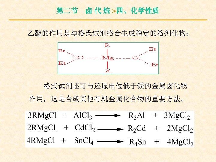 第二节 卤 代 烷 >四、化学性质 乙醚的作用是与格氏试剂络合生成稳定的溶剂化物: 格式试剂还可与还原电位低于镁的金属卤化物 作用,这是合成其他有机金属化合物的重要方法。
