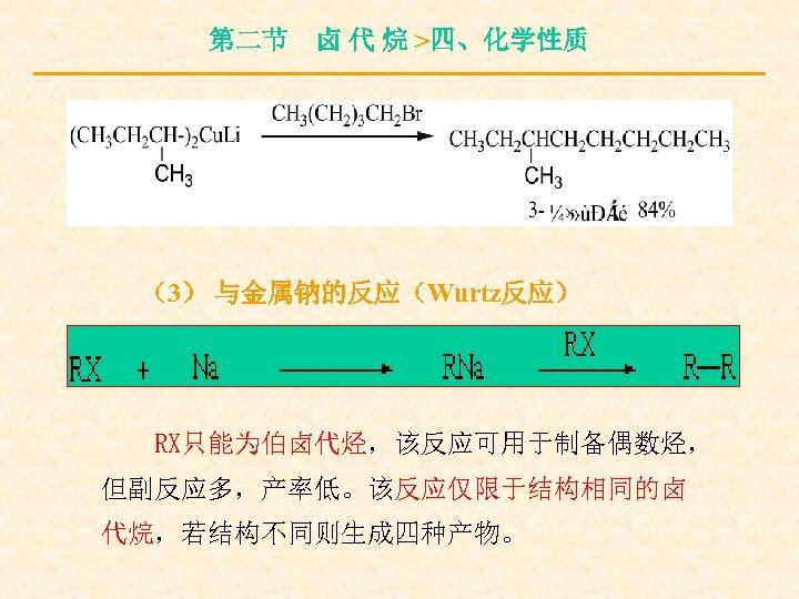 第二节 卤 代 烷 >四、化学性质 (3) 与金属钠的反应(Wurtz反应) RX只能为伯卤代烃,该反应可用于制备偶数烃, 但副反应多,产率低。该反应仅限于结构相同的卤 代烷,若结构不同则生成四种产物。