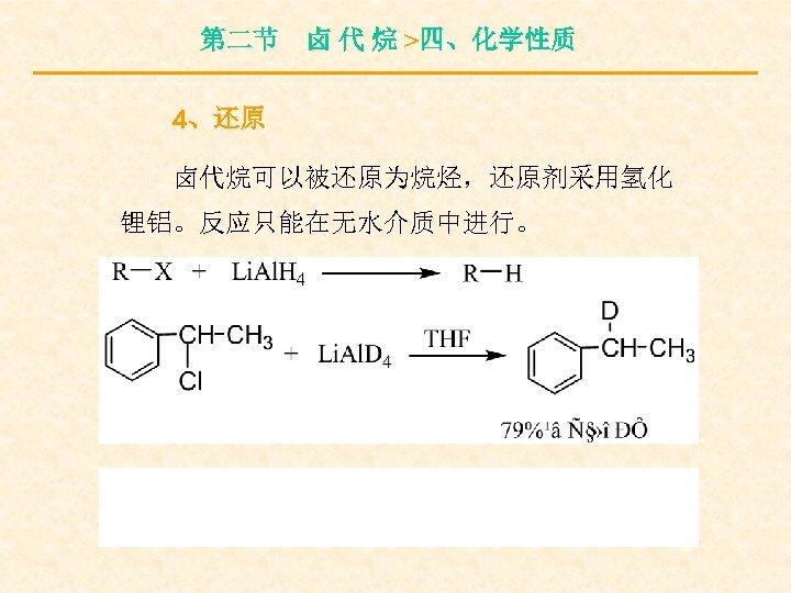 第二节 卤 代 烷 >四、化学性质 4、还原 卤代烷可以被还原为烷烃,还原剂采用氢化 锂铝。反应只能在无水介质中进行。