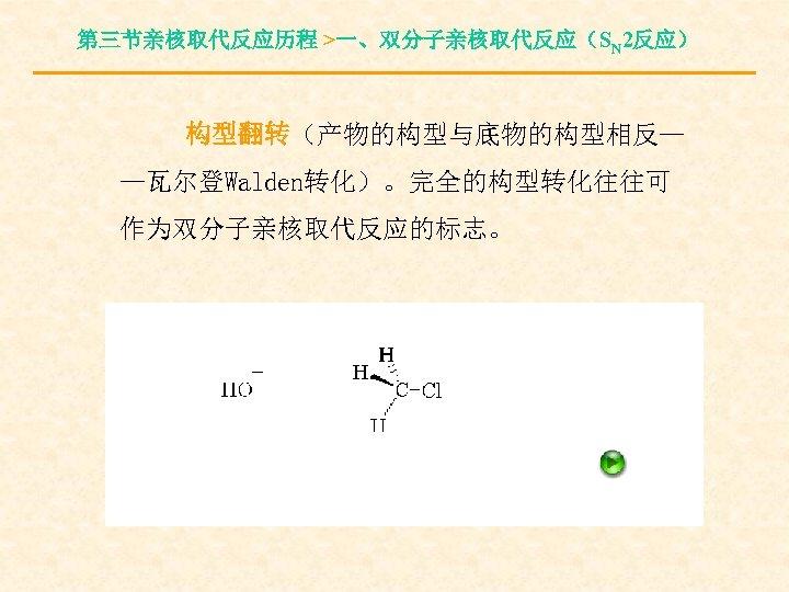 第三节亲核取代反应历程 >一、双分子亲核取代反应(SN 2反应) 构型翻转(产物的构型与底物的构型相反— —瓦尔登Walden转化)。完全的构型转化往往可 作为双分子亲核取代反应的标志。