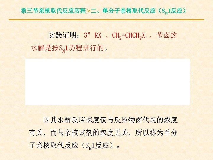 第三节亲核取代反应历程 >二、单分子亲核取代反应(SN 1反应) 实验证明: 3°RX 、CH 2=CHCH 2 X 、苄卤的 水解是按SN 1历程进行的。 因其水解反应速度仅与反应物卤代烷的浓度 有关,而与亲核试剂的浓度无关,所以称为单分