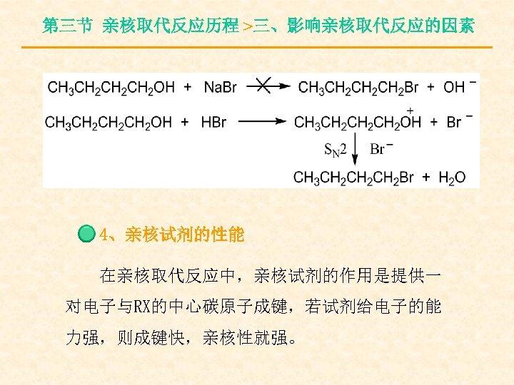 第三节 亲核取代反应历程 >三、影响亲核取代反应的因素 4、亲核试剂的性能 在亲核取代反应中,亲核试剂的作用是提供一 对电子与RX的中心碳原子成键,若试剂给电子的能 力强,则成键快,亲核性就强。