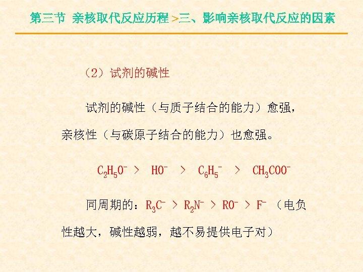 第三节 亲核取代反应历程 >三、影响亲核取代反应的因素 (2)试剂的碱性(与质子结合的能力)愈强, 亲核性(与碳原子结合的能力)也愈强。 C 2 H 5 O- > HO- > C