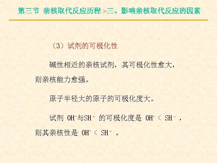 第三节 亲核取代反应历程 >三、影响亲核取代反应的因素 (3)试剂的可极化性 碱性相近的亲核试剂,其可极化性愈大, 则亲核能力愈强。 原子半径大的原子的可极化度大。 试剂 OH-与SH– 的可极化度是 OH- < SH– ,