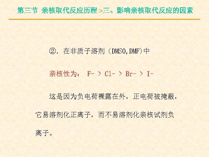 第三节 亲核取代反应历程 >三、影响亲核取代反应的因素 ②.在非质子溶剂(DMSO, DMF)中 亲核性为: F- > Cl- > Br- > I这是因为负电荷裸露在外,正电荷被掩蔽, 它易溶剂化正离子,而不易溶剂化亲核试剂负